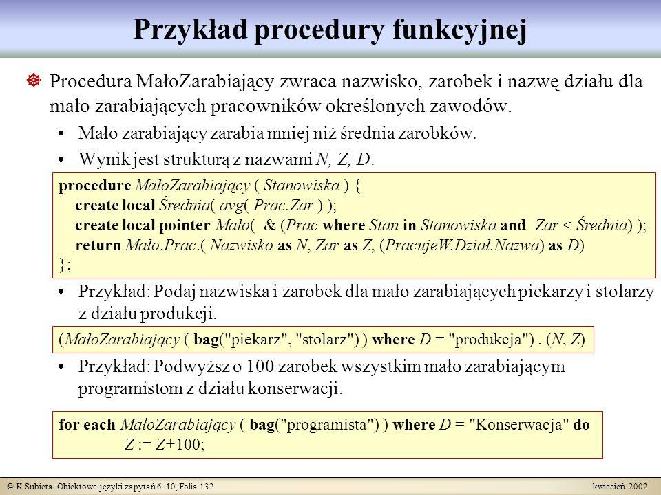 © K.Subieta. Obiektowe języki zapytań 6..10, Folia 132 kwiecień 2002 Przykład procedury funkcyjnej Procedura MałoZarabiający zwraca nazwisko, zarobek
