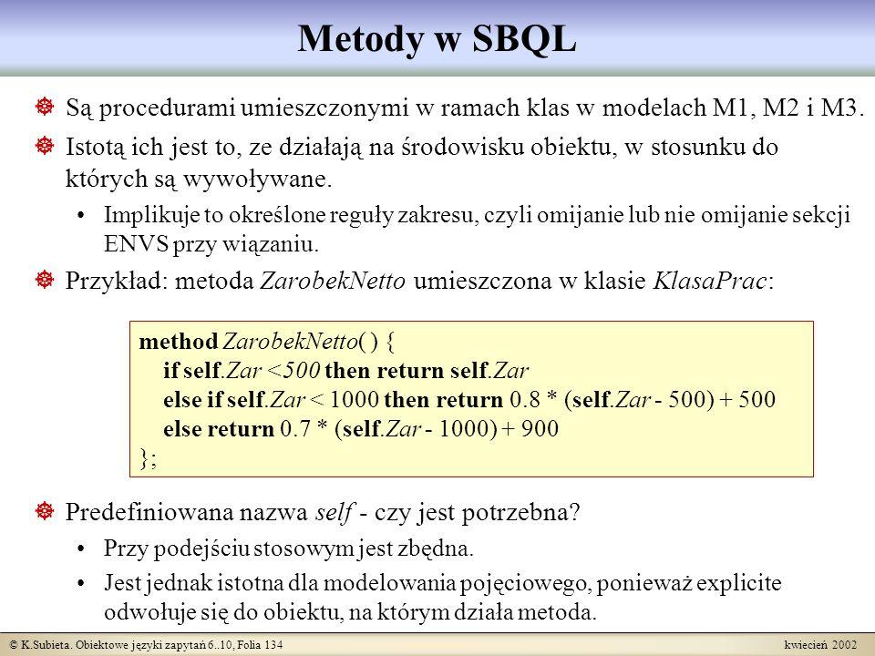 © K.Subieta. Obiektowe języki zapytań 6..10, Folia 134 kwiecień 2002 Metody w SBQL Są procedurami umieszczonymi w ramach klas w modelach M1, M2 i M3.