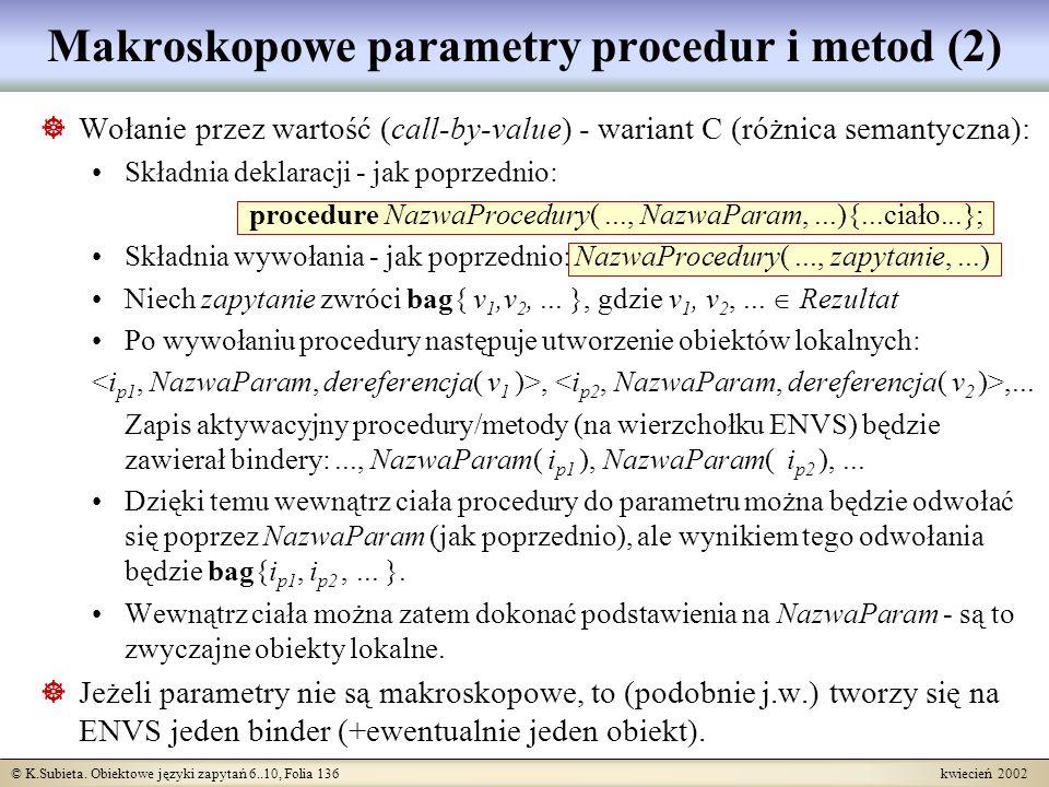 © K.Subieta. Obiektowe języki zapytań 6..10, Folia 136 kwiecień 2002 Makroskopowe parametry procedur i metod (2) Wołanie przez wartość (call-by-value)