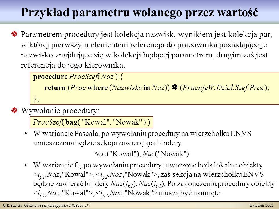 © K.Subieta. Obiektowe języki zapytań 6..10, Folia 137 kwiecień 2002 Przykład parametru wołanego przez wartość Parametrem procedury jest kolekcja nazw