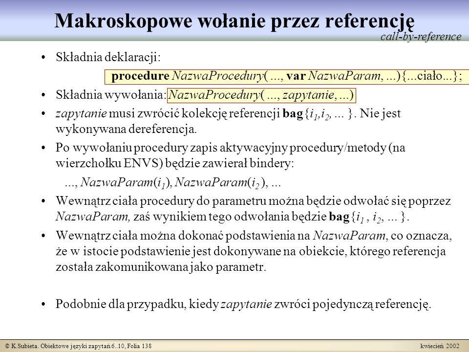 © K.Subieta. Obiektowe języki zapytań 6..10, Folia 138 kwiecień 2002 Makroskopowe wołanie przez referencję Składnia deklaracji: procedure NazwaProcedu