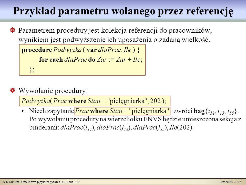© K.Subieta. Obiektowe języki zapytań 6..10, Folia 139 kwiecień 2002 Przykład parametru wołanego przez referencję Parametrem procedury jest kolekcja r