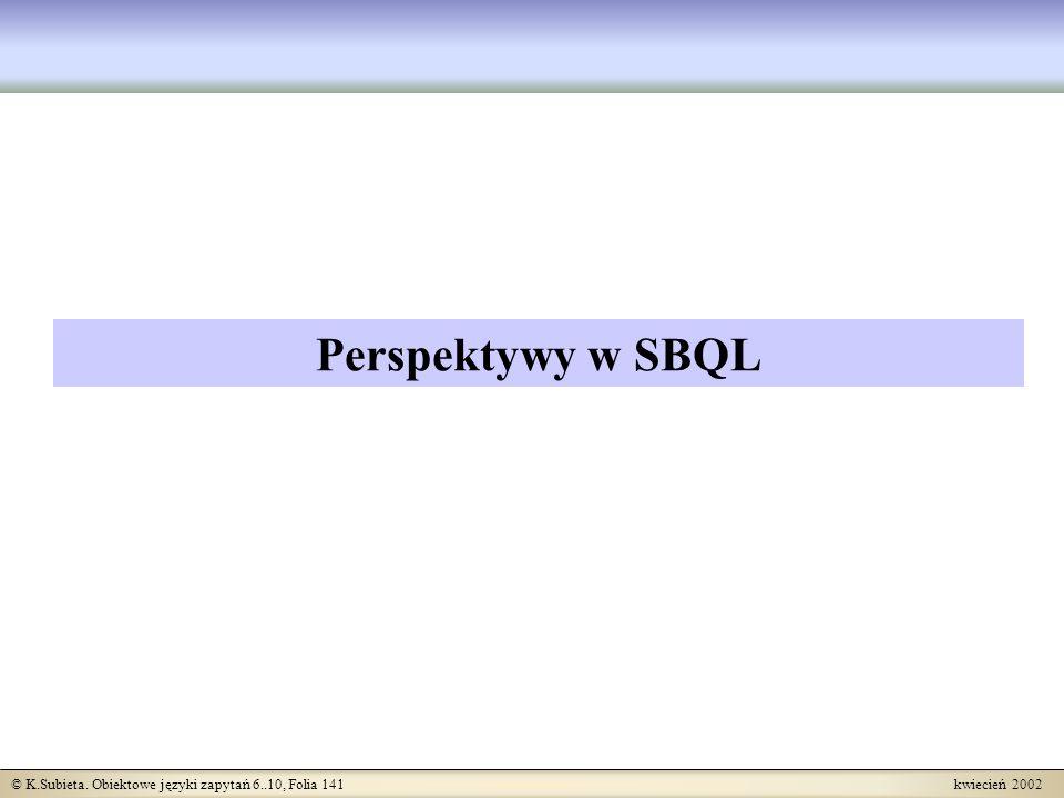© K.Subieta. Obiektowe języki zapytań 6..10, Folia 141 kwiecień 2002 Perspektywy w SBQL