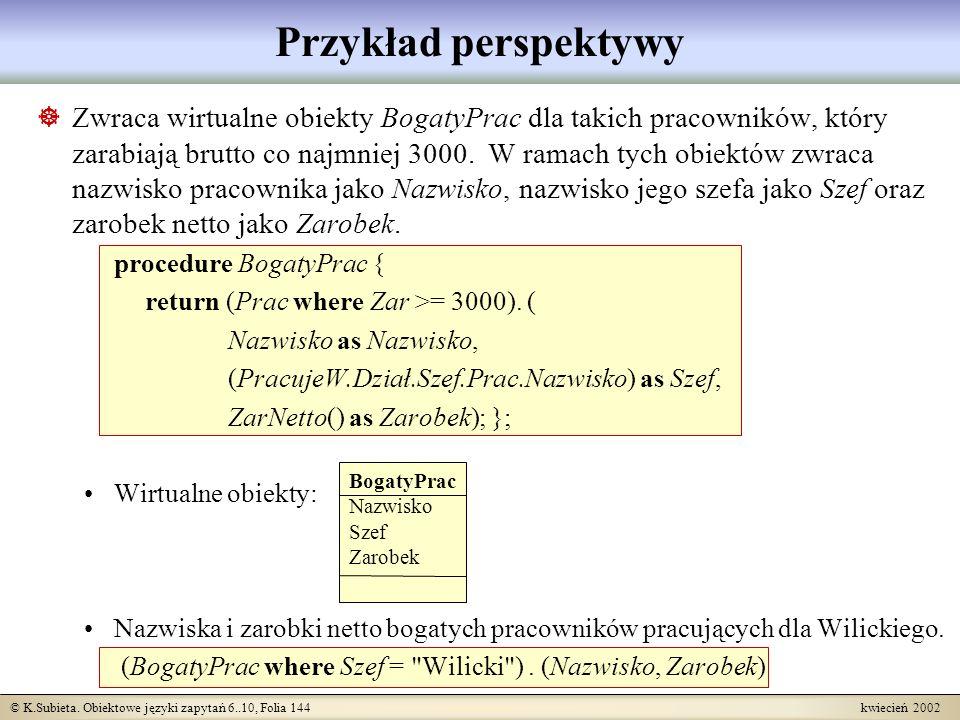 © K.Subieta. Obiektowe języki zapytań 6..10, Folia 144 kwiecień 2002 Przykład perspektywy Zwraca wirtualne obiekty BogatyPrac dla takich pracowników,