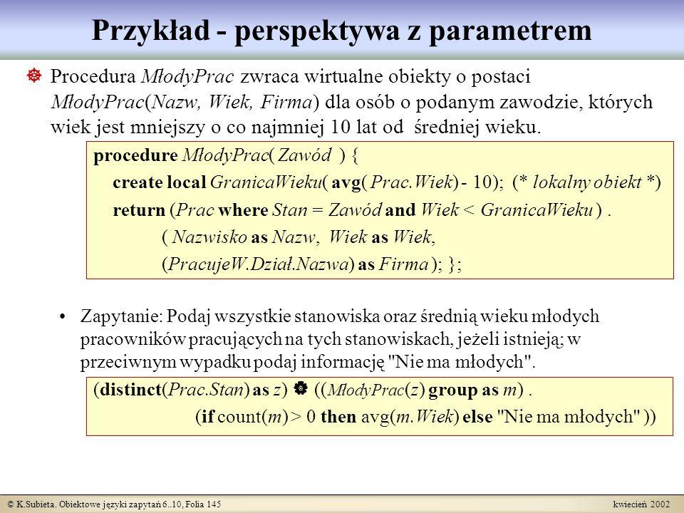 © K.Subieta. Obiektowe języki zapytań 6..10, Folia 145 kwiecień 2002 Przykład - perspektywa z parametrem Procedura MłodyPrac zwraca wirtualne obiekty