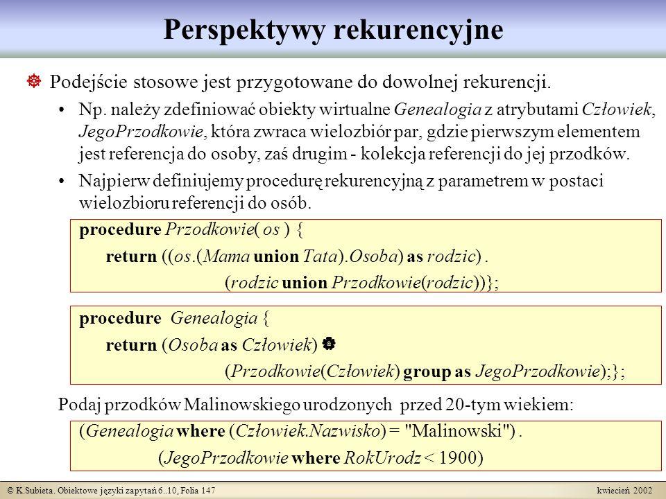 © K.Subieta. Obiektowe języki zapytań 6..10, Folia 147 kwiecień 2002 Perspektywy rekurencyjne Podejście stosowe jest przygotowane do dowolnej rekurenc
