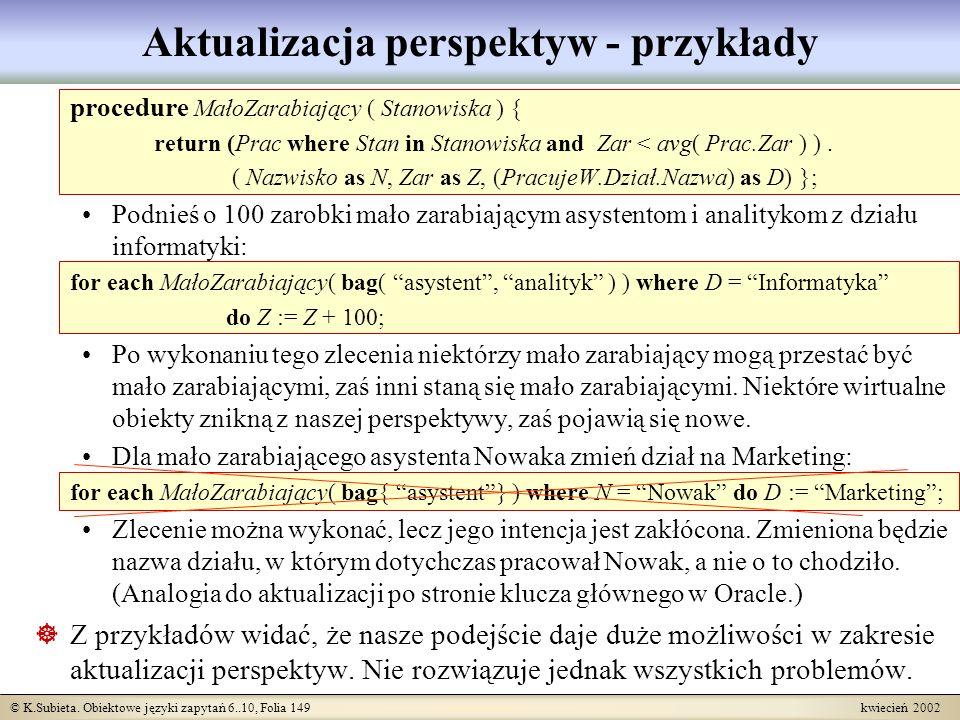 © K.Subieta. Obiektowe języki zapytań 6..10, Folia 149 kwiecień 2002 Aktualizacja perspektyw - przykłady procedure MałoZarabiający ( Stanowiska ) { re