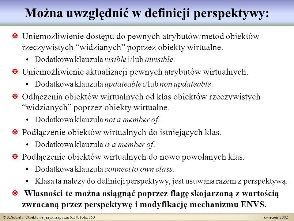 © K.Subieta. Obiektowe języki zapytań 6..10, Folia 153 kwiecień 2002 Można uwzględnić w definicji perspektywy: Uniemożliwienie dostępu do pewnych atry