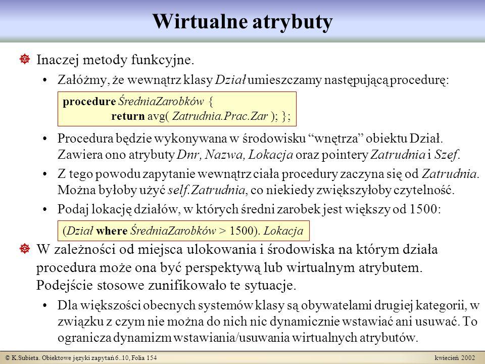 © K.Subieta. Obiektowe języki zapytań 6..10, Folia 154 kwiecień 2002 Wirtualne atrybuty Inaczej metody funkcyjne. Załóżmy, że wewnątrz klasy Dział umi