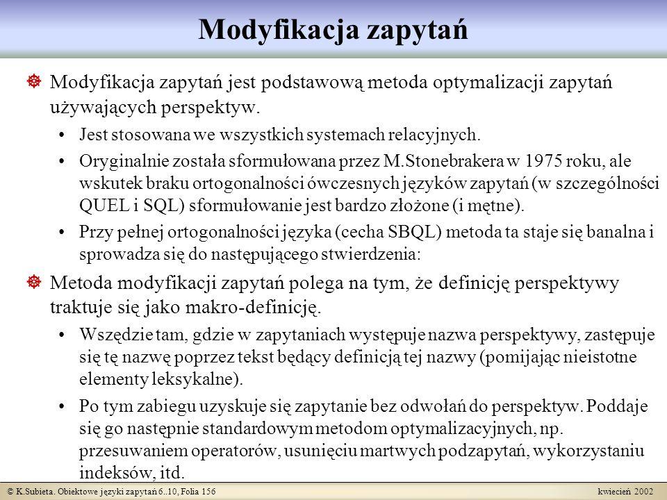 © K.Subieta. Obiektowe języki zapytań 6..10, Folia 156 kwiecień 2002 Modyfikacja zapytań Modyfikacja zapytań jest podstawową metoda optymalizacji zapy