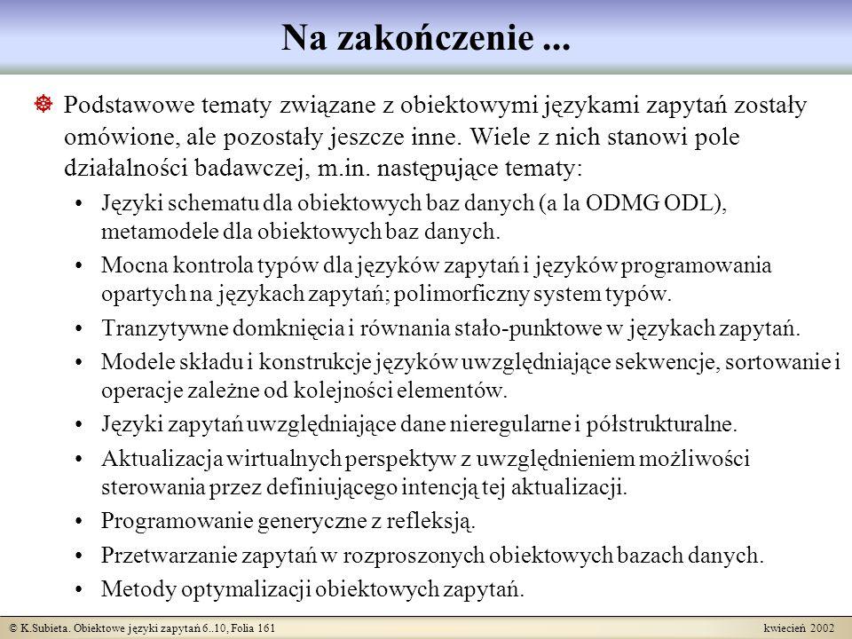 © K.Subieta. Obiektowe języki zapytań 6..10, Folia 161 kwiecień 2002 Na zakończenie... Podstawowe tematy związane z obiektowymi językami zapytań zosta