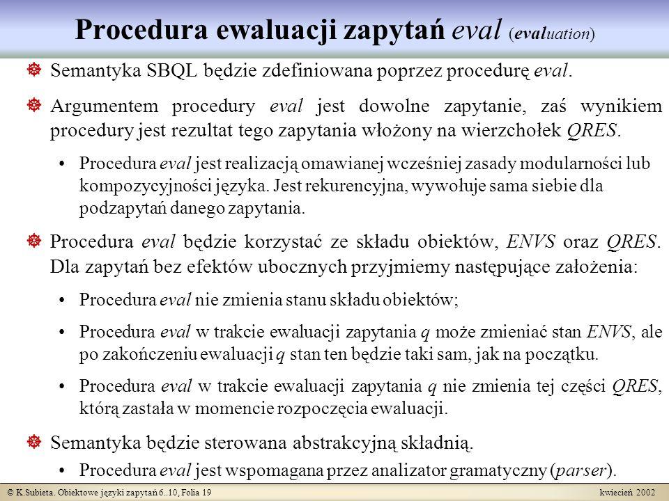 © K.Subieta. Obiektowe języki zapytań 6..10, Folia 19 kwiecień 2002 Procedura ewaluacji zapytań eval ( eval uation) Semantyka SBQL będzie zdefiniowana