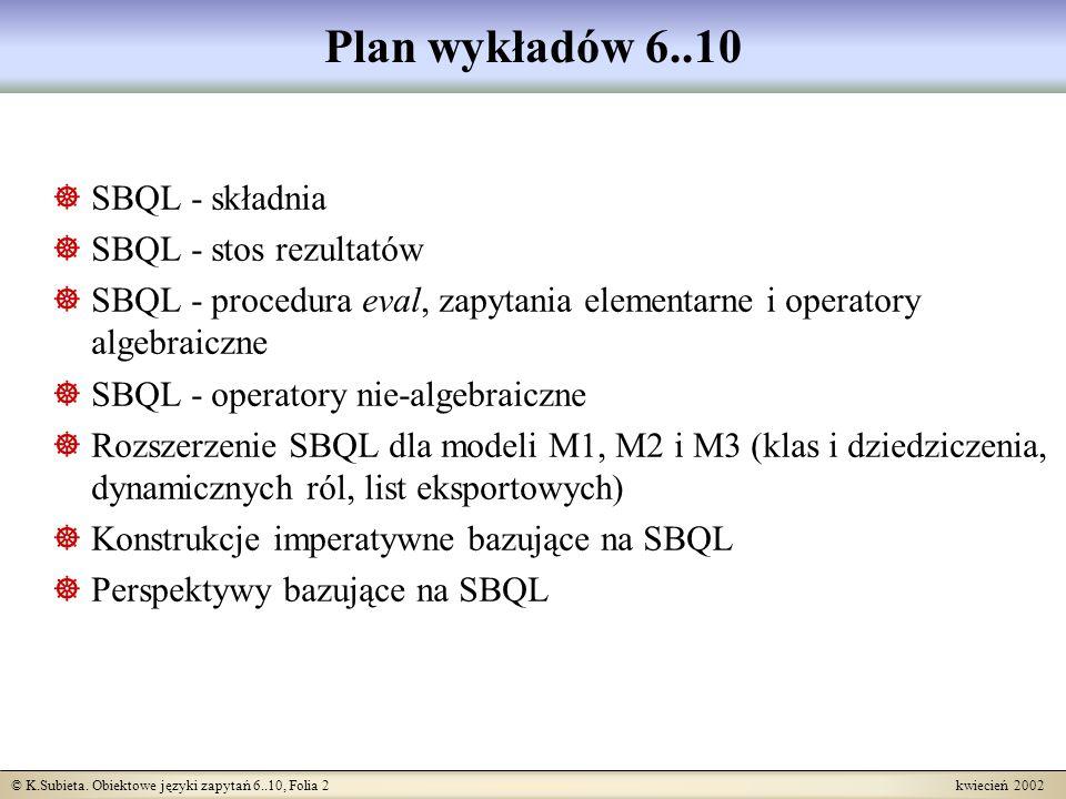 © K.Subieta. Obiektowe języki zapytań 6..10, Folia 2 kwiecień 2002 Plan wykładów 6..10 SBQL - składnia SBQL - stos rezultatów SBQL - procedura eval, z