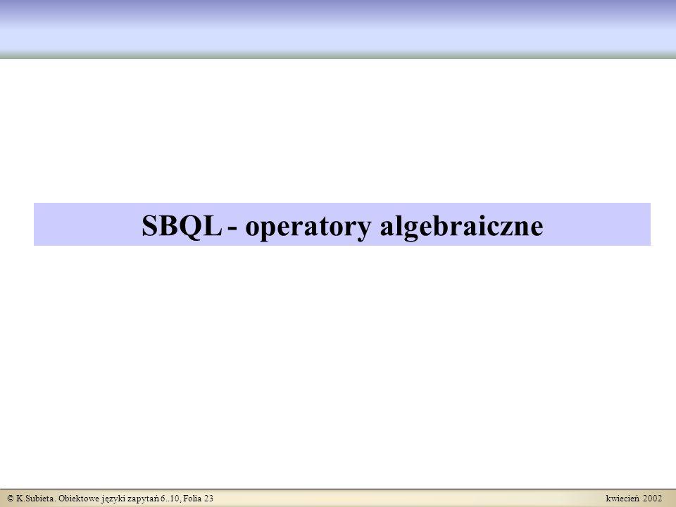 © K.Subieta. Obiektowe języki zapytań 6..10, Folia 23 kwiecień 2002 SBQL - operatory algebraiczne