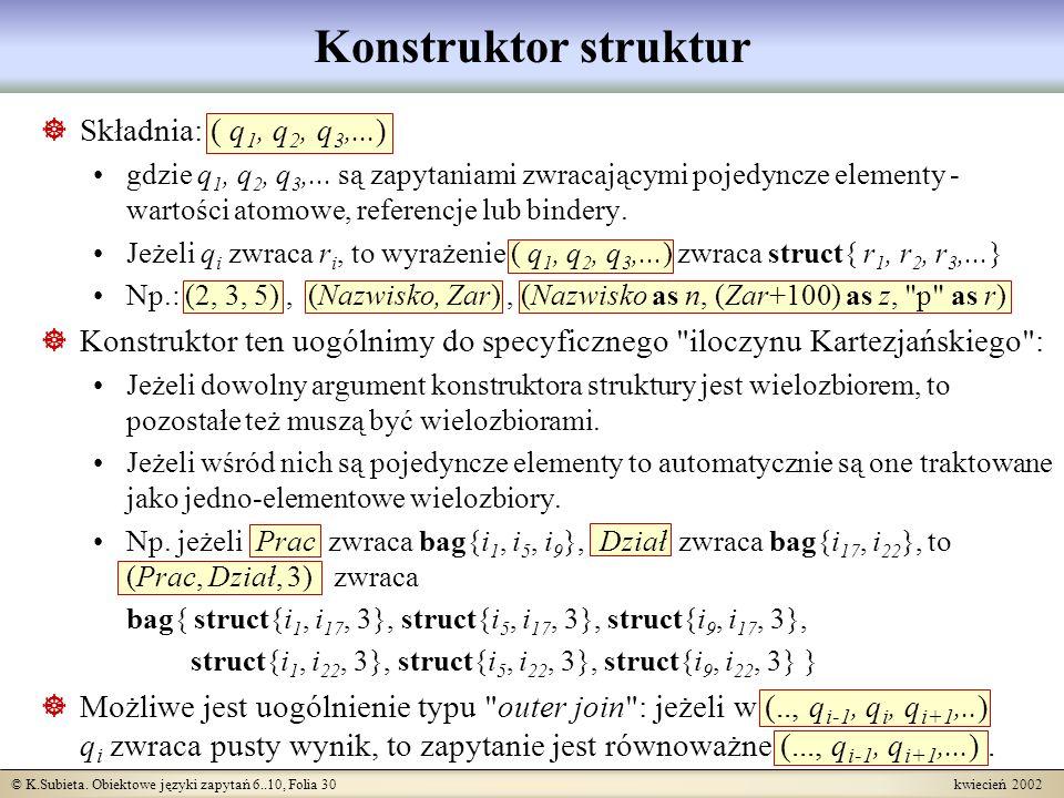 © K.Subieta. Obiektowe języki zapytań 6..10, Folia 30 kwiecień 2002 Konstruktor struktur Składnia: ( q 1, q 2, q 3,...) gdzie q 1, q 2, q 3,... są zap