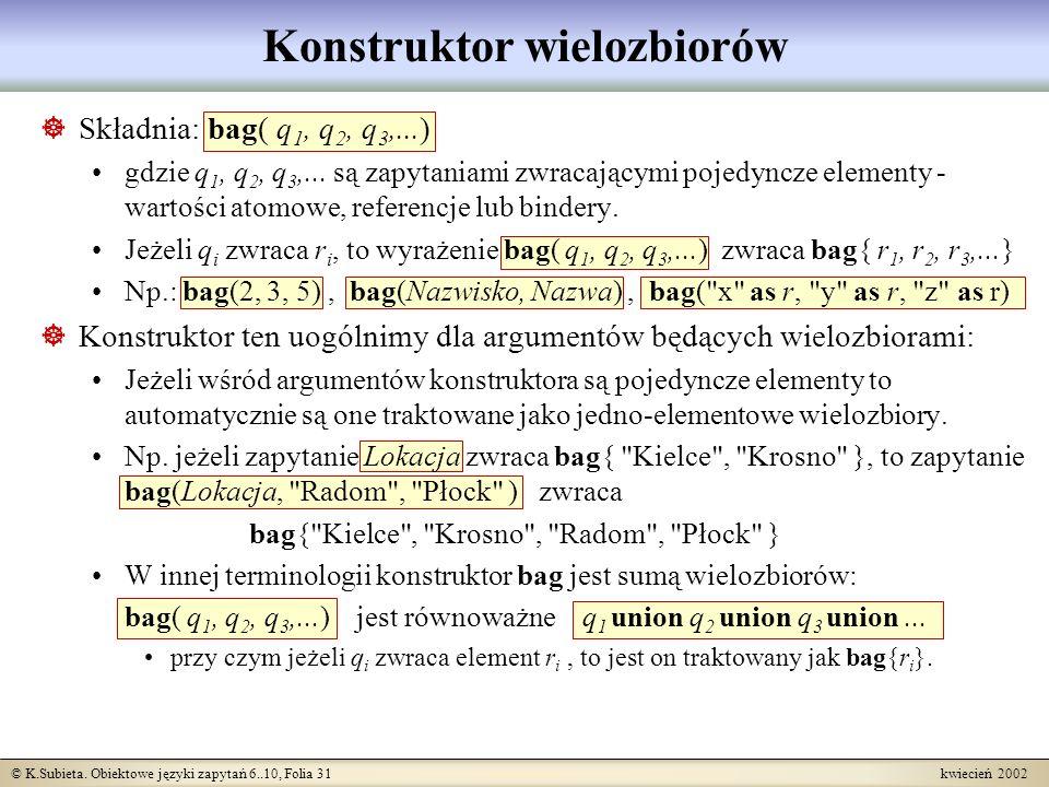 © K.Subieta. Obiektowe języki zapytań 6..10, Folia 31 kwiecień 2002 Konstruktor wielozbiorów Składnia: bag( q 1, q 2, q 3,...) gdzie q 1, q 2, q 3,...