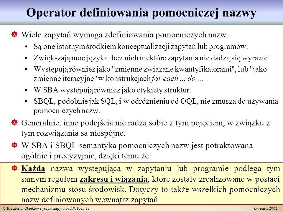 © K.Subieta. Obiektowe języki zapytań 6..10, Folia 32 kwiecień 2002 Operator definiowania pomocniczej nazwy Wiele zapytań wymaga zdefiniowania pomocni