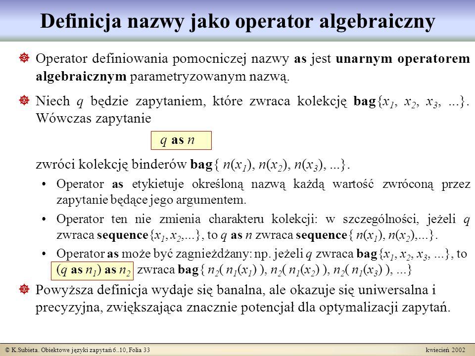 © K.Subieta. Obiektowe języki zapytań 6..10, Folia 33 kwiecień 2002 Definicja nazwy jako operator algebraiczny Operator definiowania pomocniczej nazwy