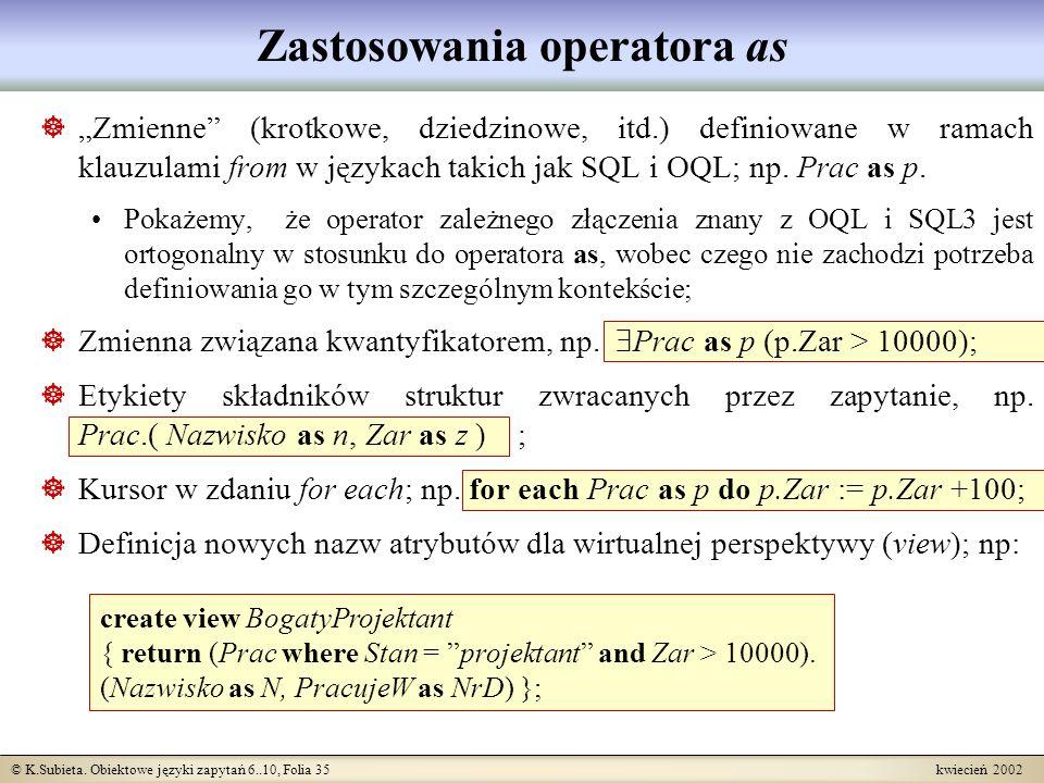 © K.Subieta. Obiektowe języki zapytań 6..10, Folia 35 kwiecień 2002 Zastosowania operatora as create view BogatyProjektant { return (Prac where Stan =