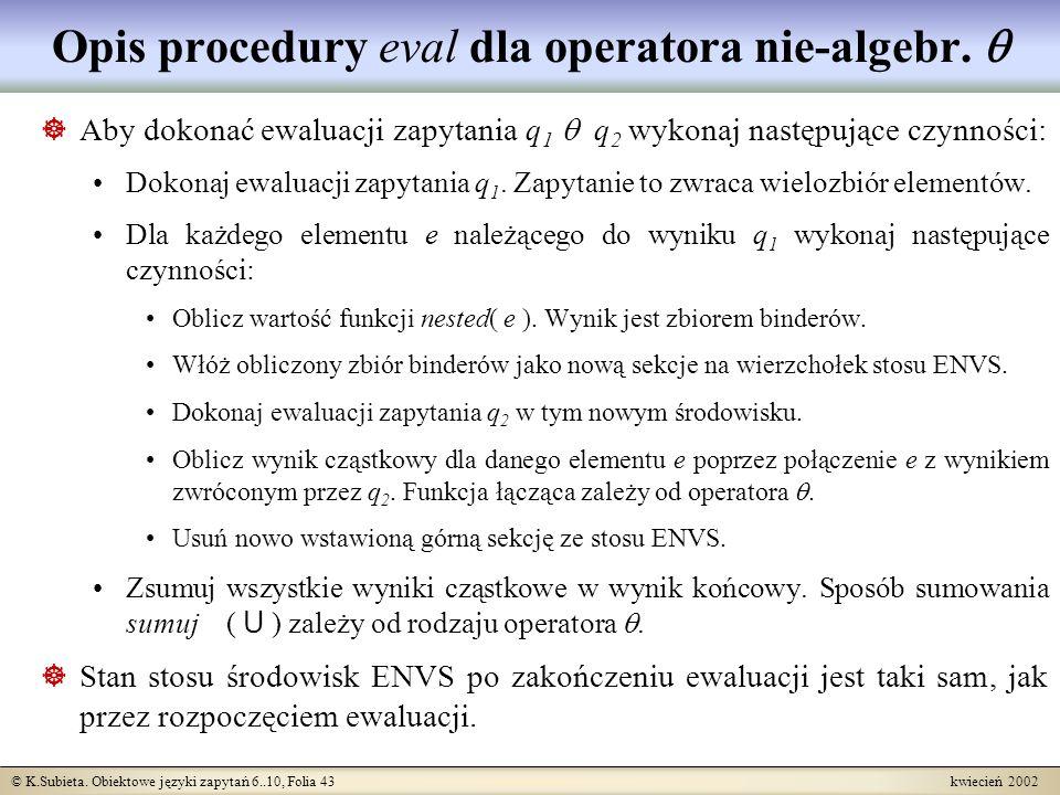 © K.Subieta. Obiektowe języki zapytań 6..10, Folia 43 kwiecień 2002 Opis procedury eval dla operatora nie-algebr. Aby dokonać ewaluacji zapytania q 1