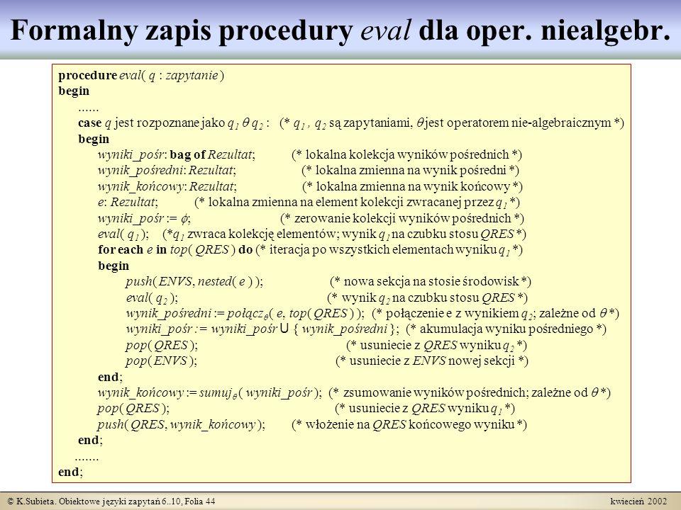 © K.Subieta. Obiektowe języki zapytań 6..10, Folia 44 kwiecień 2002 Formalny zapis procedury eval dla oper. niealgebr. procedure eval( q : zapytanie )