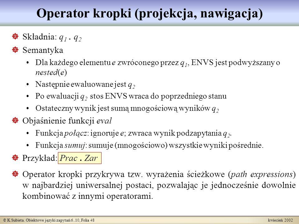 © K.Subieta. Obiektowe języki zapytań 6..10, Folia 48 kwiecień 2002 Operator kropki (projekcja, nawigacja) Składnia: q 1. q 2 Semantyka Dla każdego el