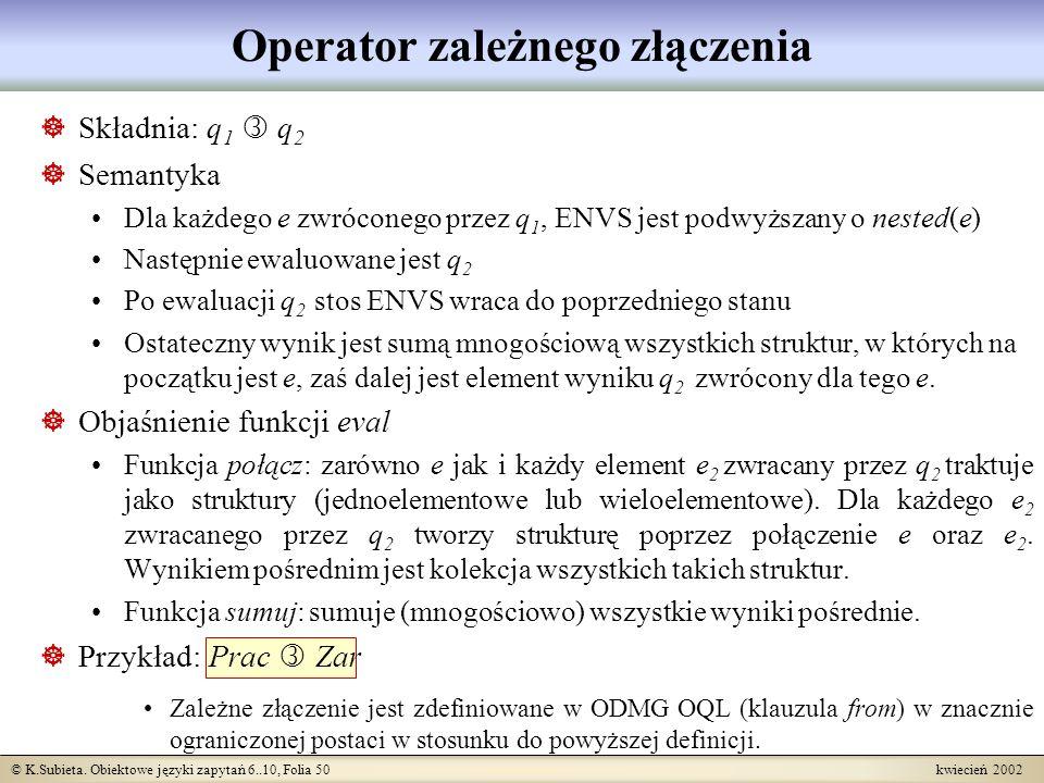 © K.Subieta. Obiektowe języki zapytań 6..10, Folia 50 kwiecień 2002 Operator zależnego złączenia Składnia: q 1 q 2 Semantyka Dla każdego e zwróconego