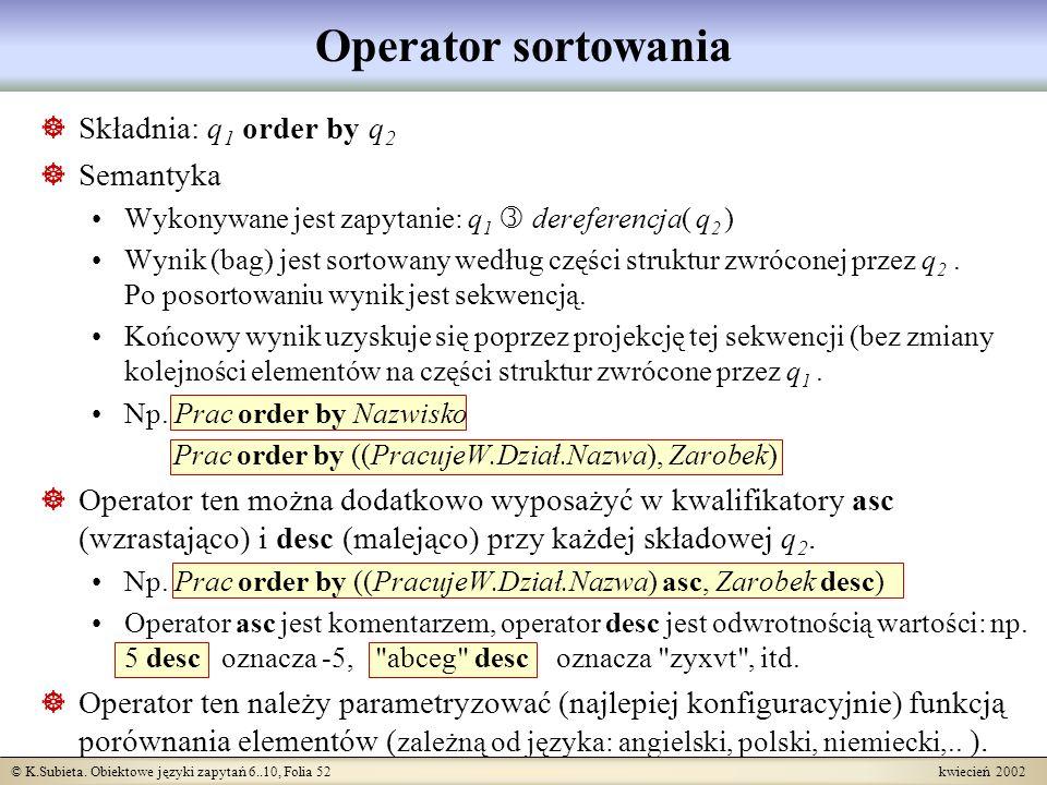 © K.Subieta. Obiektowe języki zapytań 6..10, Folia 52 kwiecień 2002 Operator sortowania Składnia: q 1 order by q 2 Semantyka Wykonywane jest zapytanie
