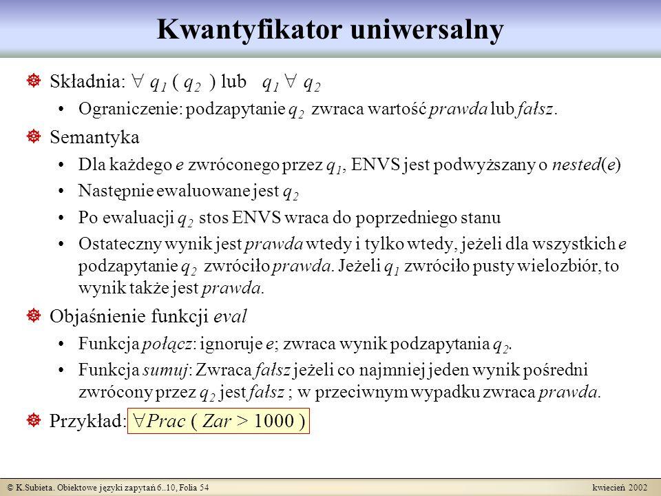 © K.Subieta. Obiektowe języki zapytań 6..10, Folia 54 kwiecień 2002 Kwantyfikator uniwersalny Składnia: q 1 ( q 2 ) lub q 1 q 2 Ograniczenie: podzapyt
