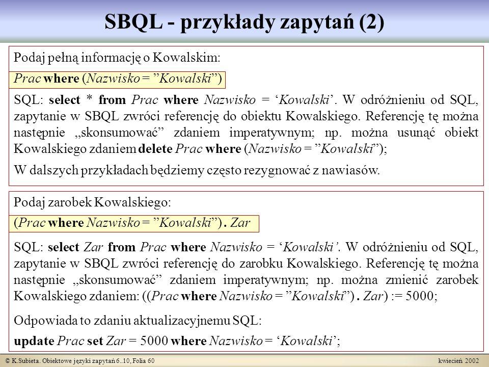 © K.Subieta. Obiektowe języki zapytań 6..10, Folia 60 kwiecień 2002 SBQL - przykłady zapytań (2) Podaj pełną informację o Kowalskim: Prac where (Nazwi