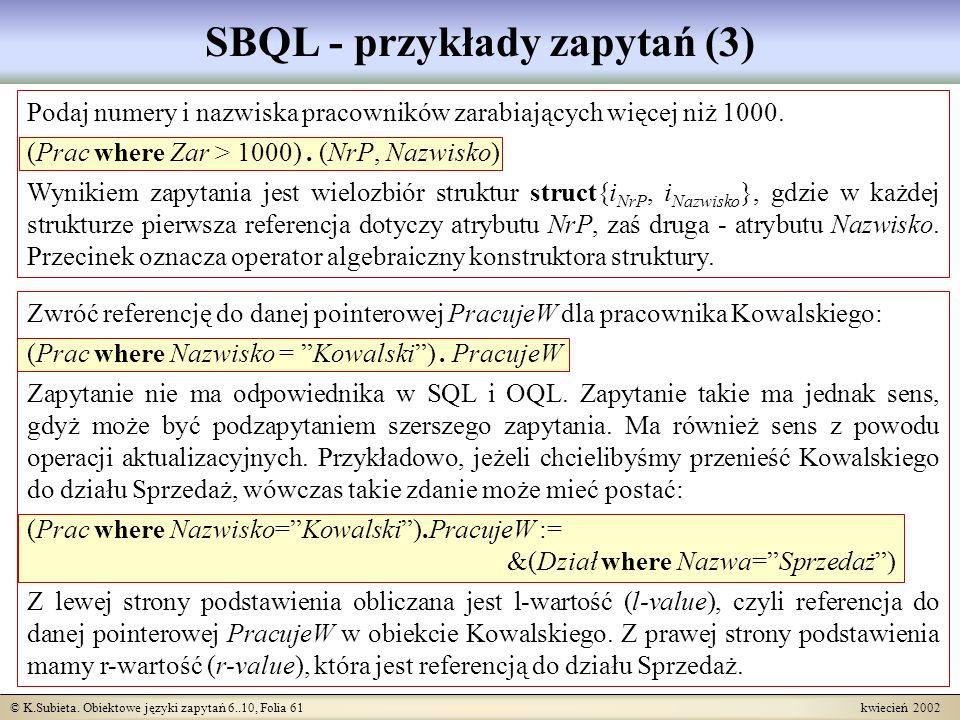 © K.Subieta. Obiektowe języki zapytań 6..10, Folia 61 kwiecień 2002 SBQL - przykłady zapytań (3) Podaj numery i nazwiska pracowników zarabiających wię