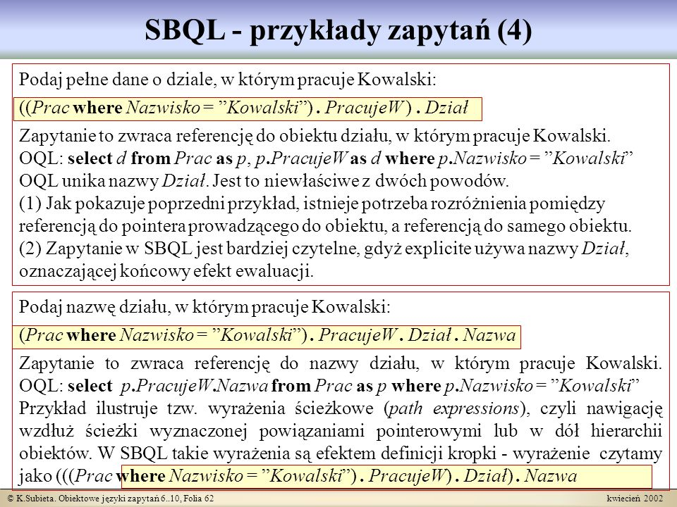 © K.Subieta. Obiektowe języki zapytań 6..10, Folia 62 kwiecień 2002 SBQL - przykłady zapytań (4) Podaj pełne dane o dziale, w którym pracuje Kowalski: