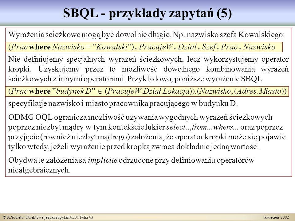 © K.Subieta. Obiektowe języki zapytań 6..10, Folia 63 kwiecień 2002 SBQL - przykłady zapytań (5) Wyrażenia ścieżkowe mogą być dowolnie długie. Np. naz