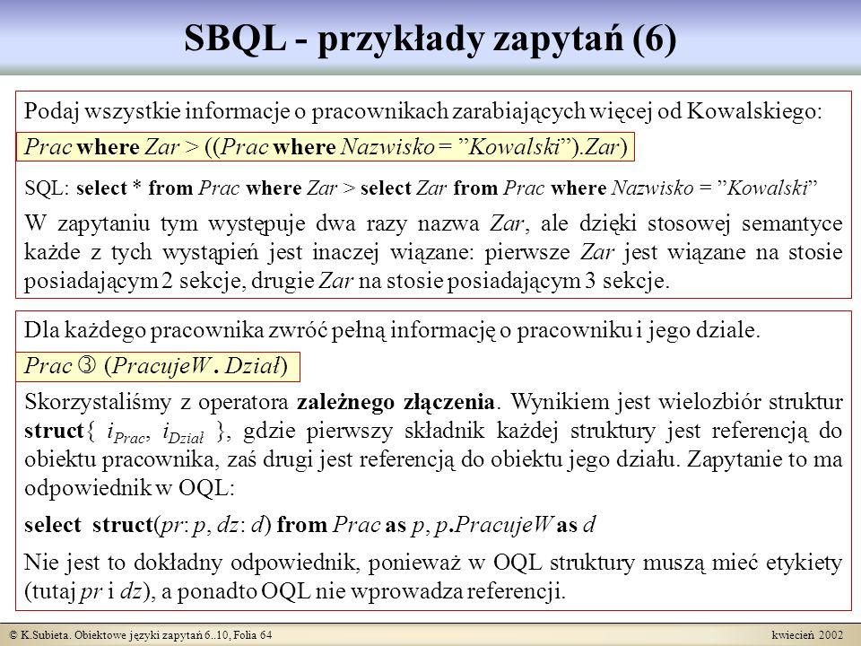 © K.Subieta. Obiektowe języki zapytań 6..10, Folia 64 kwiecień 2002 SBQL - przykłady zapytań (6) Podaj wszystkie informacje o pracownikach zarabiający