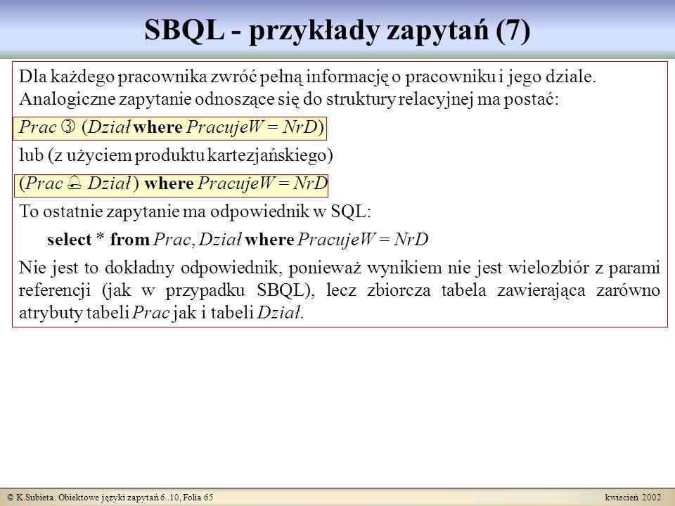 © K.Subieta. Obiektowe języki zapytań 6..10, Folia 65 kwiecień 2002 SBQL - przykłady zapytań (7) Dla każdego pracownika zwróć pełną informację o praco