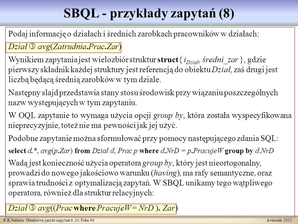 © K.Subieta. Obiektowe języki zapytań 6..10, Folia 66 kwiecień 2002 SBQL - przykłady zapytań (8) Podaj informację o działach i średnich zarobkach prac