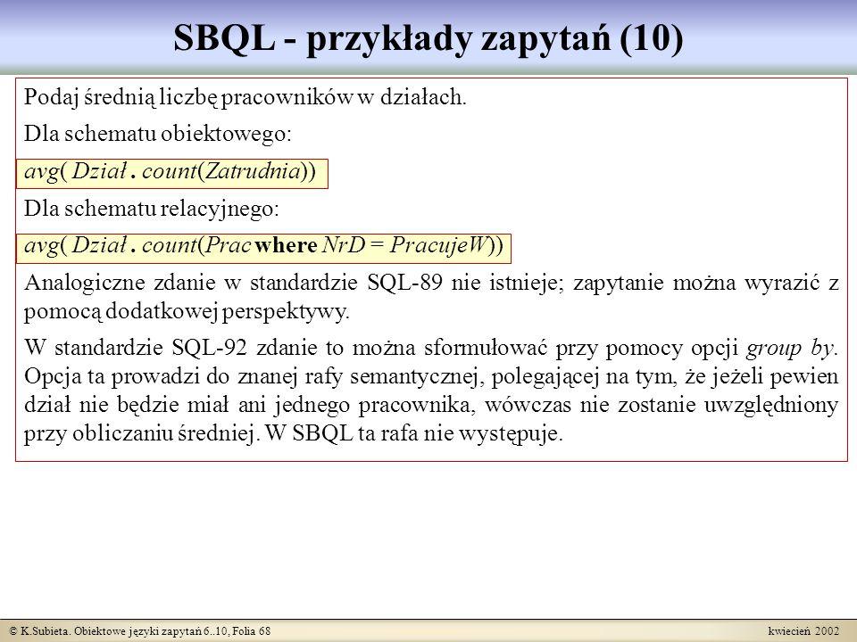 © K.Subieta. Obiektowe języki zapytań 6..10, Folia 68 kwiecień 2002 SBQL - przykłady zapytań (10) Podaj średnią liczbę pracowników w działach. Dla sch
