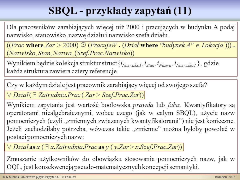 © K.Subieta. Obiektowe języki zapytań 6..10, Folia 69 kwiecień 2002 SBQL - przykłady zapytań (11) Dla pracowników zarabiających więcej niż 2000 i prac