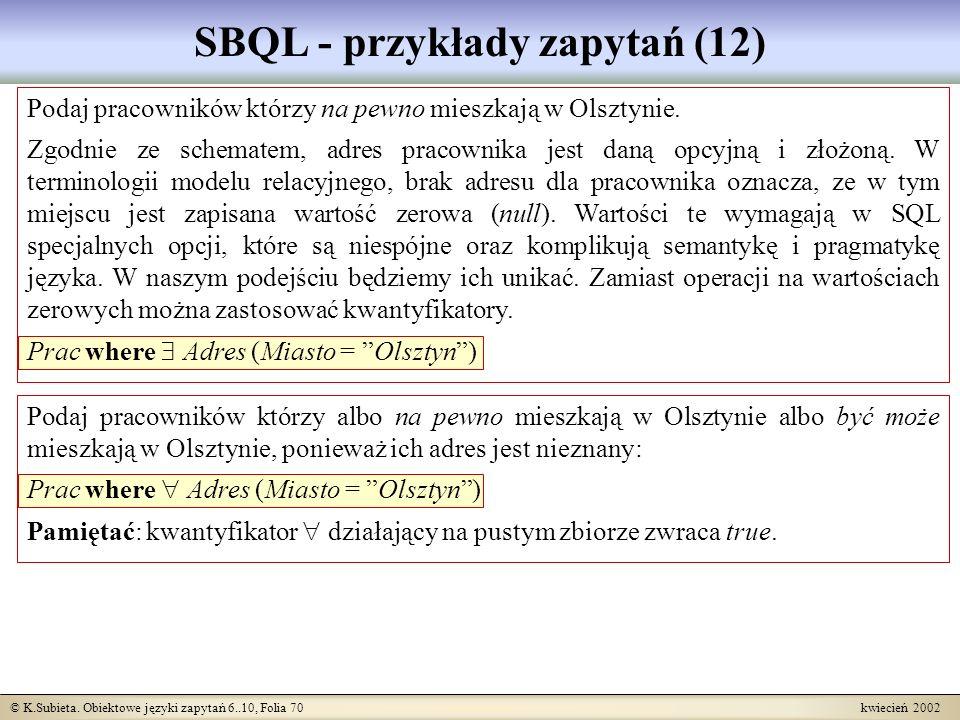© K.Subieta. Obiektowe języki zapytań 6..10, Folia 70 kwiecień 2002 SBQL - przykłady zapytań (12) Podaj pracowników którzy na pewno mieszkają w Olszty