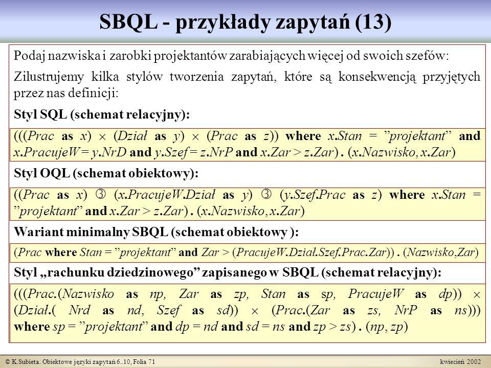 © K.Subieta. Obiektowe języki zapytań 6..10, Folia 71 kwiecień 2002 SBQL - przykłady zapytań (13) Podaj nazwiska i zarobki projektantów zarabiających