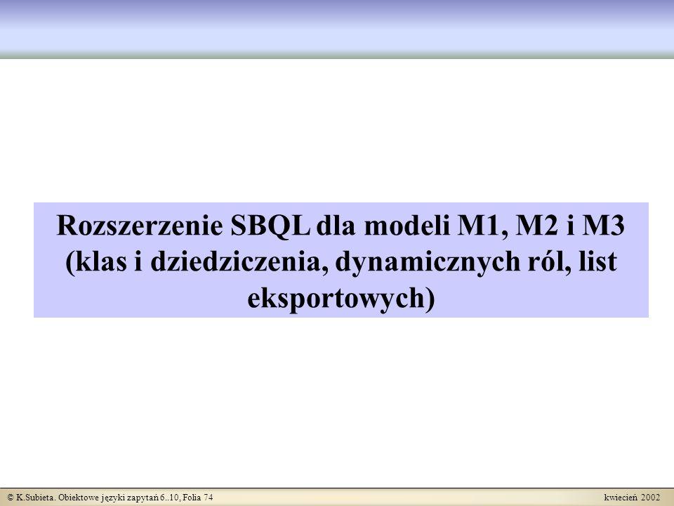 © K.Subieta. Obiektowe języki zapytań 6..10, Folia 74 kwiecień 2002 Rozszerzenie SBQL dla modeli M1, M2 i M3 (klas i dziedziczenia, dynamicznych ról,