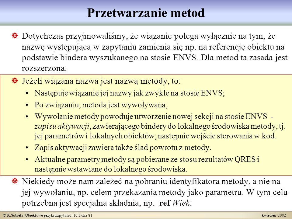 © K.Subieta. Obiektowe języki zapytań 6..10, Folia 81 kwiecień 2002 Przetwarzanie metod Dotychczas przyjmowaliśmy, że wiązanie polega wyłącznie na tym