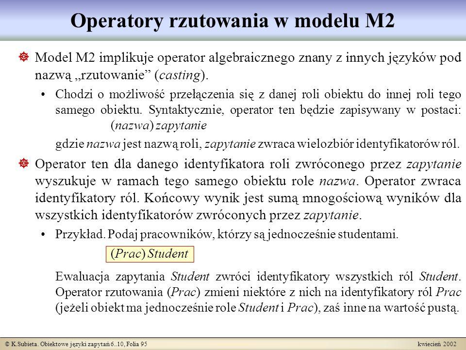 © K.Subieta. Obiektowe języki zapytań 6..10, Folia 95 kwiecień 2002 Operatory rzutowania w modelu M2 Model M2 implikuje operator algebraicznego znany