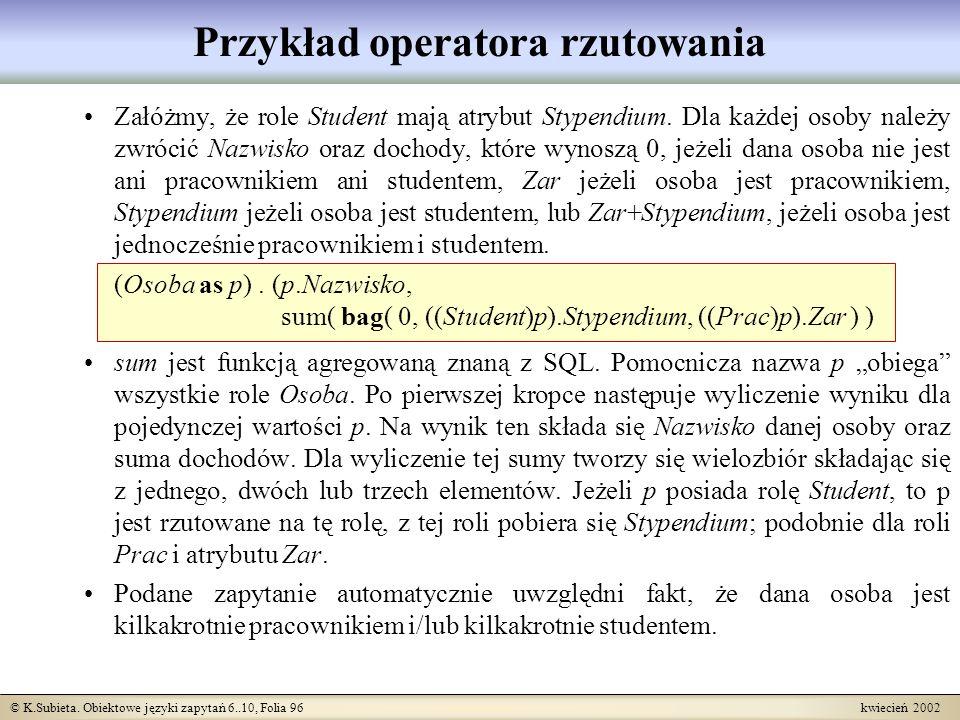 © K.Subieta. Obiektowe języki zapytań 6..10, Folia 96 kwiecień 2002 Przykład operatora rzutowania Załóżmy, że role Student mają atrybut Stypendium. Dl
