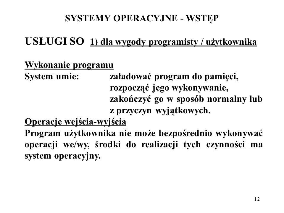 12 SYSTEMY OPERACYJNE - WSTĘP USŁUGI SO 1) dla wygody programisty / użytkownika Wykonanie programu System umie:załadować program do pamięci, rozpocząć