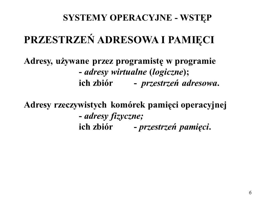 6 SYSTEMY OPERACYJNE - WSTĘP PRZESTRZEŃ ADRESOWA I PAMIĘCI Adresy, używane przez programistę w programie - adresy wirtualne (logiczne); ich zbiór - pr