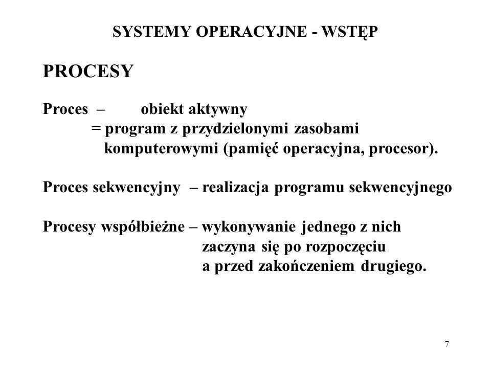 7 SYSTEMY OPERACYJNE - WSTĘP PROCESY Proces – obiekt aktywny = program z przydzielonymi zasobami komputerowymi (pamięć operacyjna, procesor). Proces s