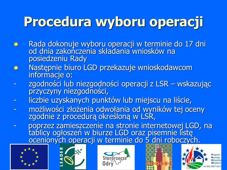 Procedura wyboru operacji Rada dokonuje wyboru operacji w terminie do 17 dni od dnia zakończenia składania wniosków na posiedzeniu Rady Rada dokonuje wyboru operacji w terminie do 17 dni od dnia zakończenia składania wniosków na posiedzeniu Rady Następnie biuro LGD przekazuje wnioskodawcom informacje o: Następnie biuro LGD przekazuje wnioskodawcom informacje o: -zgodności lub niezgodności operacji z LSR – wskazując przyczyny niezgodności, -liczbie uzyskanych punktów lub miejscu na liście, -możliwości złożenia odwołania od wyników tej oceny zgodnie z procedurą określoną w LSR, - poprzez zamieszczenie na stronie internetowej LGD, na tablicy ogłoszeń w biurze LGD oraz pisemnie listę ocenionych operacji w terminie do 5 dni roboczych.