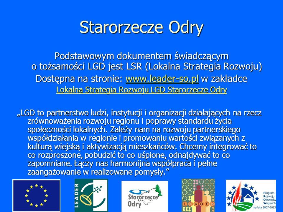 Starorzecze Odry Podstawowym dokumentem świadczącym o tożsamości LGD jest LSR (Lokalna Strategia Rozwoju) Dostępna na stronie: www.leader-so.pl w zakładce www.leader-so.pl Lokalna Strategia Rozwoju LGD Starorzecze Odry Lokalna Strategia Rozwoju LGD Starorzecze Odry LGD to partnerstwo ludzi, instytucji i organizacji działających na rzecz zrównoważenia rozwoju regionu i poprawy standardu życia społeczności lokalnych.