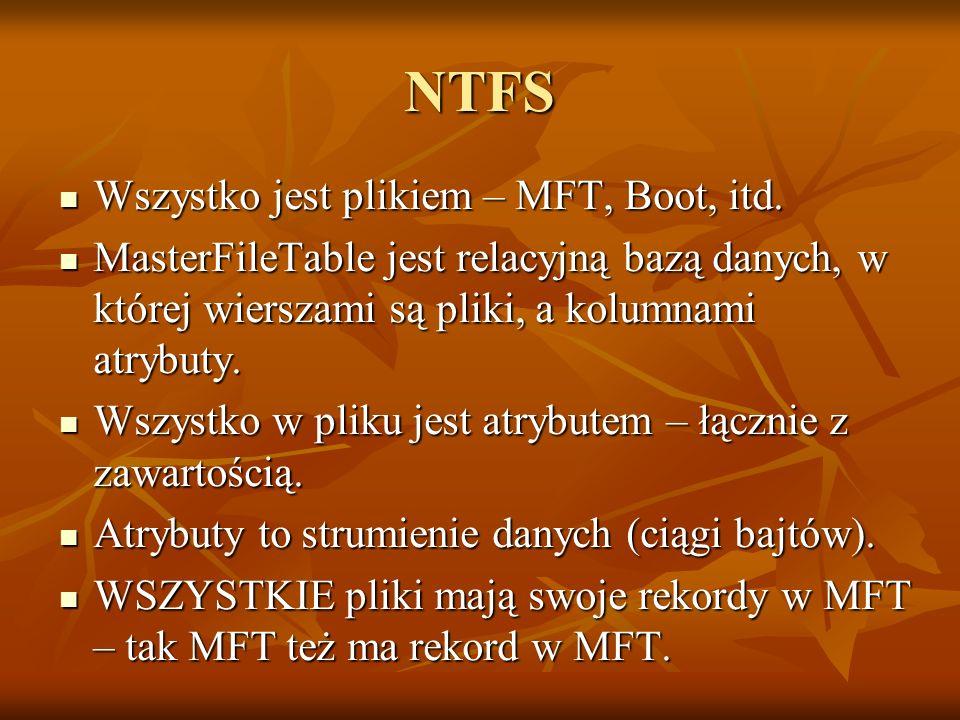 NTFS Wszystko jest plikiem – MFT, Boot, itd. Wszystko jest plikiem – MFT, Boot, itd. MasterFileTable jest relacyjną bazą danych, w której wierszami są